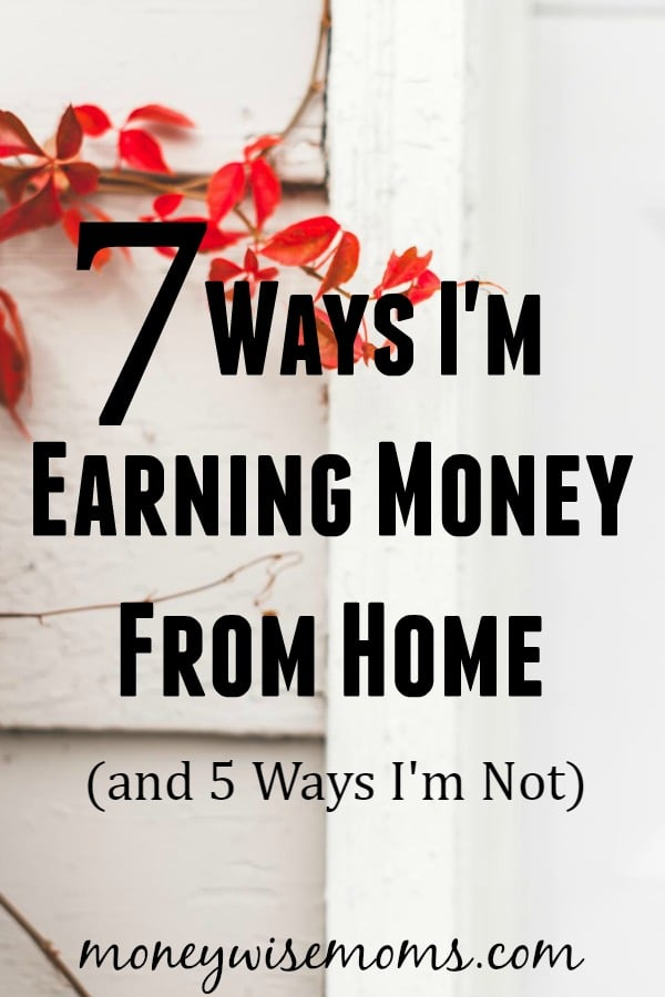 7 Ways I'm Earning Money From Home and 5 Ways I'm Not
